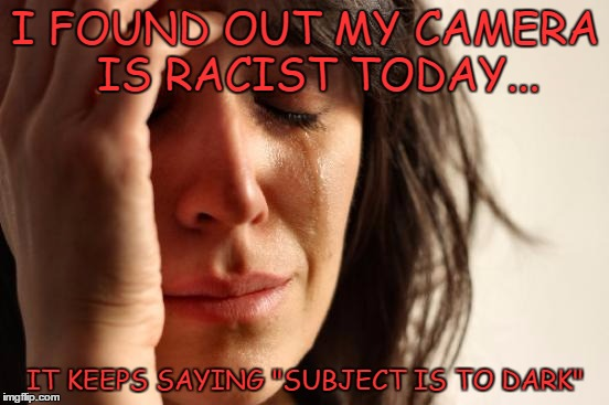 "First World Problems Meme | I FOUND OUT MY CAMERA  IS RACIST TODAY... IT KEEPS SAYING ""SUBJECT IS TO DARK"" 