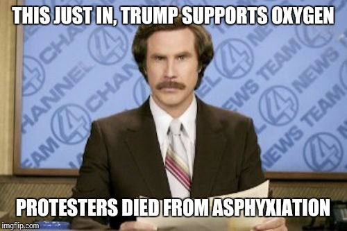 Ron Burgundy Meme | THIS JUST IN, TRUMP SUPPORTS OXYGEN PROTESTERS DIED FROM ASPHYXIATION | image tagged in memes,ron burgundy | made w/ Imgflip meme maker