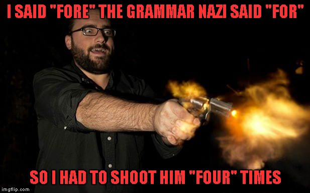 "I SAID ""FORE"" THE GRAMMAR NAZI SAID ""FOR"" SO I HAD TO SHOOT HIM ""FOUR"" TIMES 