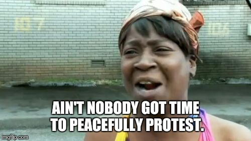 Aint Nobody Got Time For That Meme | AIN'T NOBODY GOT TIME TO PEACEFULLY PROTEST. | image tagged in memes,aint nobody got time for that | made w/ Imgflip meme maker