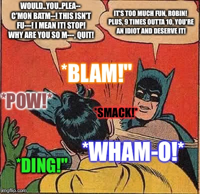 "Batman Slapping Robin Meme | WOULD..YOU..PLEA-- C'MON BATM--! THIS ISN'T FU---! I MEAN IT! STOP! WHY ARE YOU SO M---, QUIT! *SMACK!* *BLAM!"" *POW!* *WHAM-O!* *DING!"" IT' 