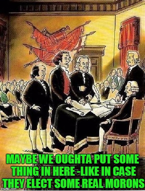 We Moron Clause  | MAYBE WE OUGHTA PUT SOME THING IN HERE -LIKE IN CASE THEY ELECT SOME REAL MORONS | image tagged in founding fathers,vince vance,constitution,continental congress,george washington,ben franklin | made w/ Imgflip meme maker