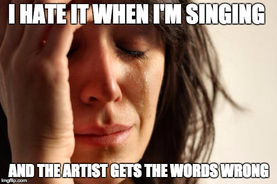 First World Problems Meme | I HATE IT WHEN I'M SINGING AND THE ARTIST GETS THE WORDS WRONG | image tagged in memes,first world problems | made w/ Imgflip meme maker