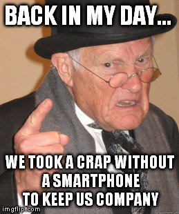Back In My Day Meme | BACK IN MY DAY... WE TOOK A CRAP WITHOUT A SMARTPHONE TO KEEP US COMPANY | image tagged in memes,back in my day | made w/ Imgflip meme maker