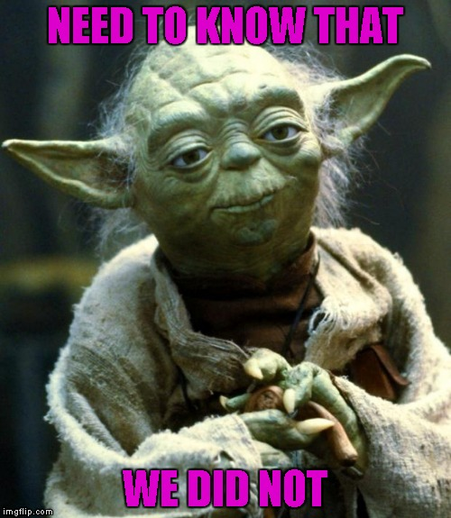 Star Wars Yoda Meme | NEED TO KNOW THAT WE DID NOT | image tagged in memes,star wars yoda | made w/ Imgflip meme maker