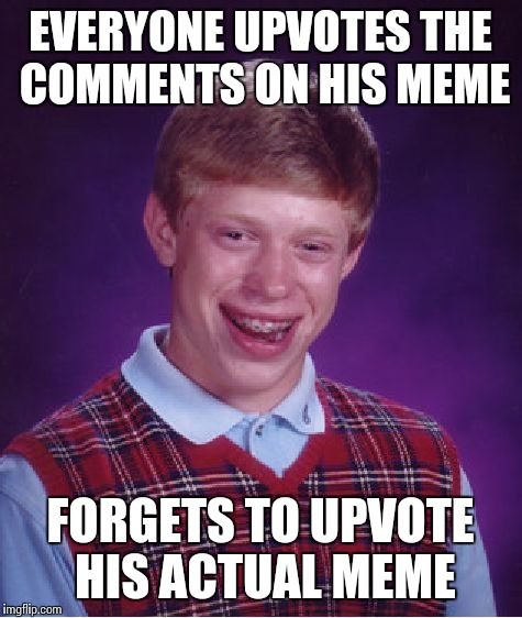 Bad Luck Brian Meme | EVERYONE UPVOTES THE COMMENTS ON HIS MEME FORGETS TO UPVOTE HIS ACTUAL MEME | image tagged in memes,bad luck brian | made w/ Imgflip meme maker