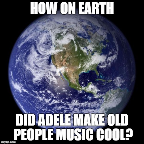 How on Earth? |  HOW ON EARTH; DID ADELE MAKE OLD PEOPLE MUSIC COOL? | image tagged in earth,adele,how | made w/ Imgflip meme maker