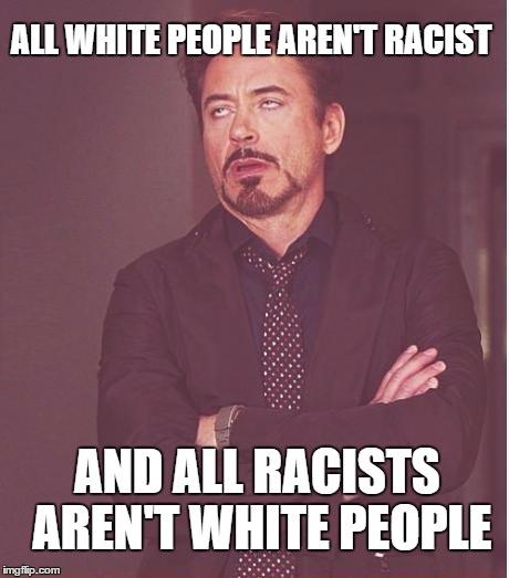 Face You Make Robert Downey Jr | ALL WHITE PEOPLE AREN'T RACIST AND ALL RACISTS AREN'T WHITE PEOPLE | image tagged in memes,face you make robert downey jr,racism | made w/ Imgflip meme maker