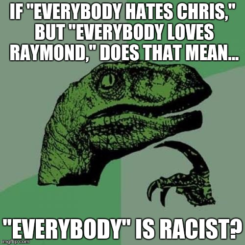 "Everybody is racist | IF ""EVERYBODY HATES CHRIS,"" BUT ""EVERYBODY LOVES RAYMOND,"" DOES THAT MEAN... ""EVERYBODY"" IS RACIST? 