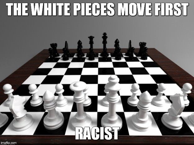 THE WHITE PIECES MOVE FIRST RACIST | made w/ Imgflip meme maker