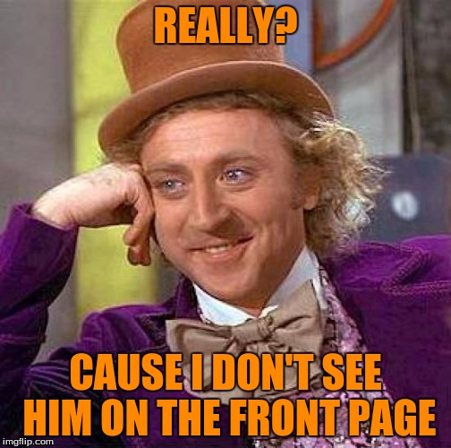 Creepy Condescending Wonka Meme | REALLY? CAUSE I DON'T SEE HIM ON THE FRONT PAGE | image tagged in memes,creepy condescending wonka | made w/ Imgflip meme maker