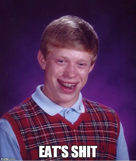 EAT'S SHIT | image tagged in memes,bad luck brian | made w/ Imgflip meme maker