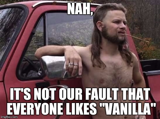 "NAH, IT'S NOT OUR FAULT THAT EVERYONE LIKES ""VANILLA"" 