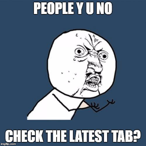 Y U No Meme | PEOPLE Y U NO CHECK THE LATEST TAB? | image tagged in memes,y u no | made w/ Imgflip meme maker