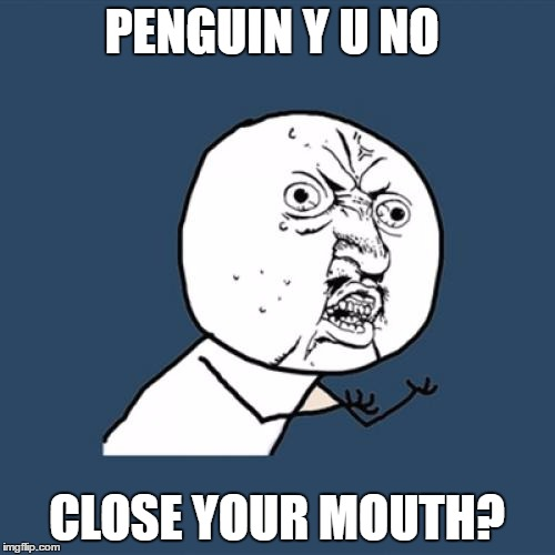 Y U No Meme | PENGUIN Y U NO CLOSE YOUR MOUTH? | image tagged in memes,y u no | made w/ Imgflip meme maker