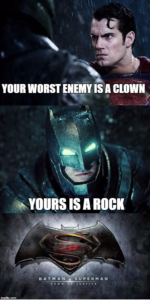 Batman Vs Superman |  YOUR WORST ENEMY IS A CLOWN; YOURS IS A ROCK | image tagged in batman vs superman,batman,superman,batman and superman | made w/ Imgflip meme maker