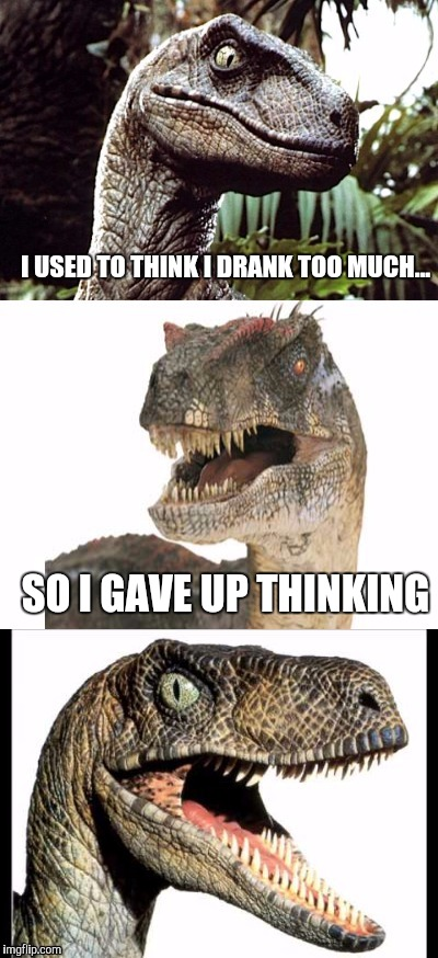 Bad Pun Velociraptor | I USED TO THINK I DRANK TOO MUCH... SO I GAVE UP THINKING | image tagged in bad pun velociraptor | made w/ Imgflip meme maker
