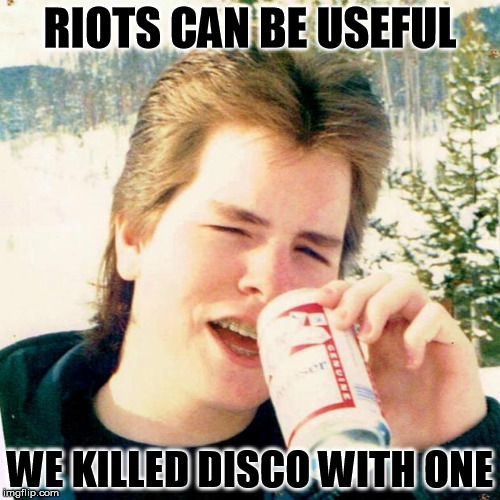 Comiskey Park: The Night Disco Died |  RIOTS CAN BE USEFUL; WE KILLED DISCO WITH ONE | image tagged in memes,eighties teen,disco | made w/ Imgflip meme maker