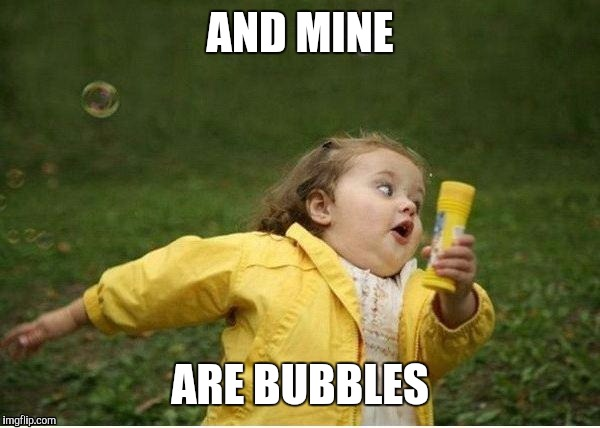 AND MINE ARE BUBBLES | made w/ Imgflip meme maker