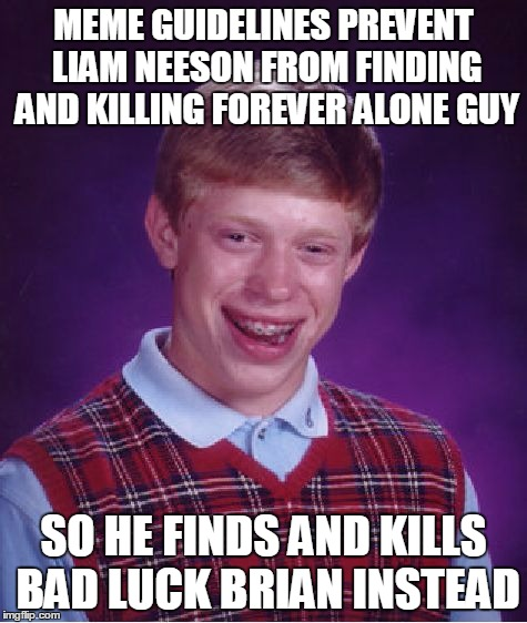 Bad Luck Brian Meme | MEME GUIDELINES PREVENT LIAM NEESON FROM FINDING AND KILLING FOREVER ALONE GUY SO HE FINDS AND KILLS BAD LUCK BRIAN INSTEAD | image tagged in memes,bad luck brian | made w/ Imgflip meme maker