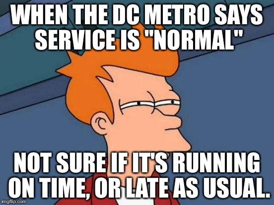 "Futurama Fry Meme | WHEN THE DC METRO SAYS SERVICE IS ""NORMAL"" NOT SURE IF IT'S RUNNING ON TIME, OR LATE AS USUAL. 