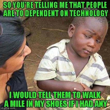 Third World Skeptical Kid Meme | SO YOU'RE TELLING ME THAT PEOPLE ARE TO DEPENDENT ON TECHNOLOGY I WOULD TELL THEM TO WALK A MILE IN MY SHOES IF I HAD ANY | image tagged in memes,third world skeptical kid | made w/ Imgflip meme maker