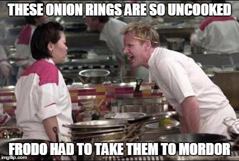 Angry Chef Gordon Ramsay Meme | THESE ONION RINGS ARE SO UNCOOKED FRODO HAD TO TAKE THEM TO MORDOR | image tagged in memes,angry chef gordon ramsay | made w/ Imgflip meme maker