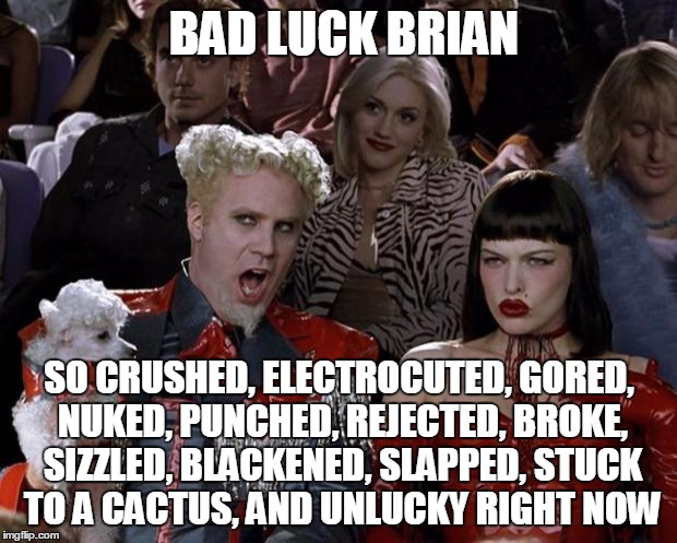 Mugatu So Hot Right Now Meme | BAD LUCK BRIAN SO CRUSHED, ELECTROCUTED, GORED, NUKED, PUNCHED, REJECTED, BROKE, SIZZLED, BLACKENED, SLAPPED, STUCK TO A CACTUS, AND UNLUCKY | image tagged in memes,mugatu so hot right now | made w/ Imgflip meme maker