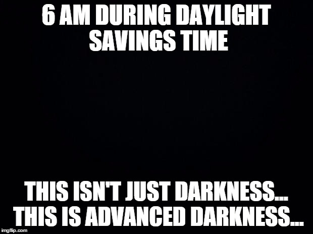 Black background | 6 AM DURING DAYLIGHT SAVINGS TIME THIS ISN'T JUST DARKNESS... THIS IS ADVANCED DARKNESS... | image tagged in black background | made w/ Imgflip meme maker