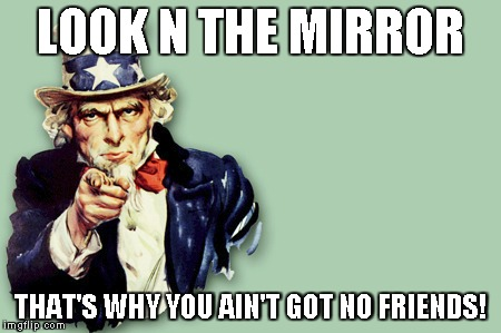 LOOK N THE MIRROR THAT'S WHY YOU AIN'T GOT NO FRIENDS! | image tagged in friendless,mirror,phony | made w/ Imgflip meme maker