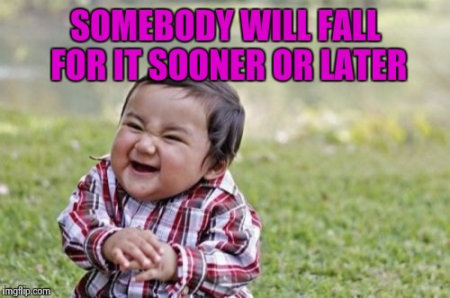 Evil Toddler Meme | SOMEBODY WILL FALL FOR IT SOONER OR LATER | image tagged in memes,evil toddler | made w/ Imgflip meme maker