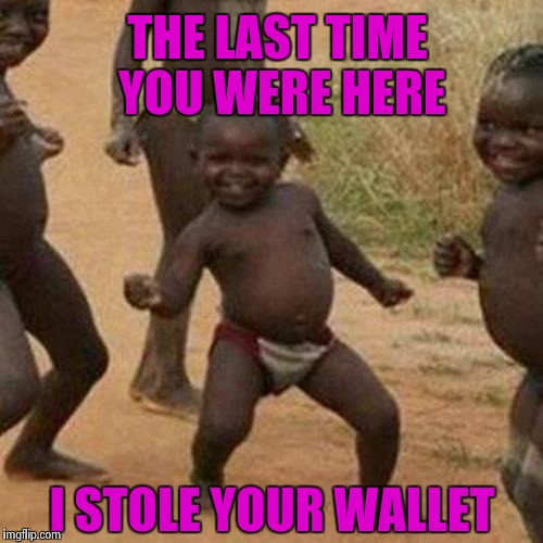 Third World Success Kid Meme | THE LAST TIME YOU WERE HERE I STOLE YOUR WALLET | image tagged in memes,third world success kid | made w/ Imgflip meme maker