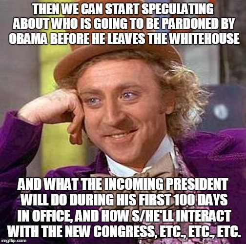 Creepy Condescending Wonka Meme | THEN WE CAN START SPECULATING ABOUT WHO IS GOING TO BE PARDONED BY OBAMA BEFORE HE LEAVES THE WHITEHOUSE AND WHAT THE INCOMING PRESIDENT WIL | image tagged in memes,creepy condescending wonka | made w/ Imgflip meme maker