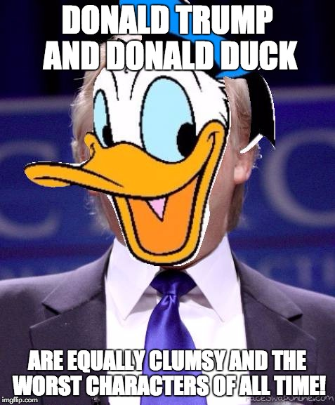 Clumsy EVIL Republican! | DONALD TRUMP AND DONALD DUCK ARE EQUALLY CLUMSY AND THE WORST CHARACTERS OF ALL TIME! | image tagged in donald trump | made w/ Imgflip meme maker