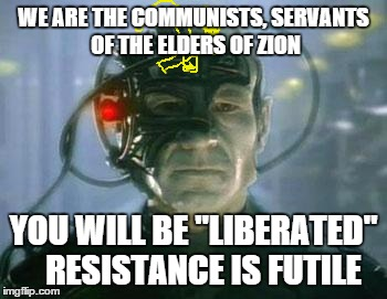 "The Borg | WE ARE THE COMMUNISTS, SERVANTS OF THE ELDERS OF ZION YOU WILL BE ""LIBERATED"" RESISTANCE IS FUTILE 