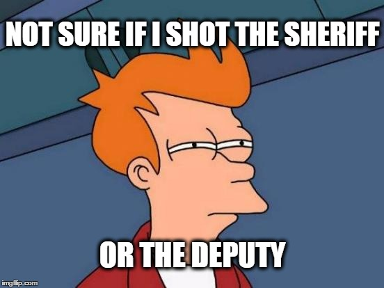 Eric Clapton's dilemma... |  NOT SURE IF I SHOT THE SHERIFF; OR THE DEPUTY | image tagged in memes,futurama fry,eric clapton,police state,good guy eric clapton | made w/ Imgflip meme maker