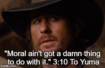 "Moral ain't got a damn thing to do with it. | ""Moral ain't got a damn thing to do with it."" 3:10 To Yuma 