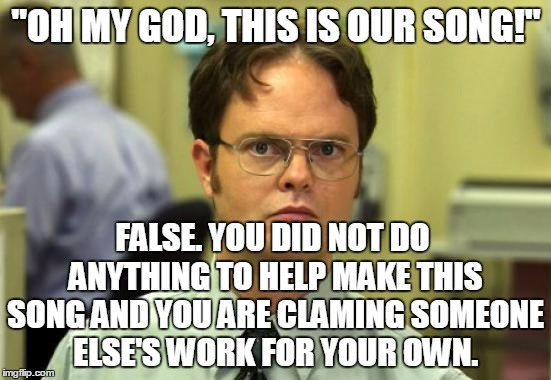 "Dwight Schrute | ""OH MY GOD, THIS IS OUR SONG!"" FALSE. YOU DID NOT DO ANYTHING TO HELP MAKE THIS SONG AND YOU ARE CLAMING SOMEONE ELSE'S WORK FOR YOUR OWN. 
