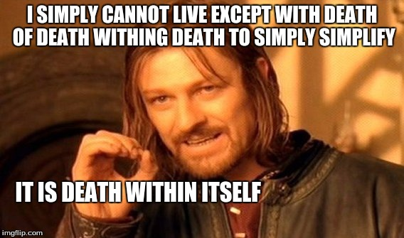 One Does Not Simply | I SIMPLY CANNOT LIVE EXCEPT WITH DEATH OF DEATH WITHING DEATH TO SIMPLY SIMPLIFY IT IS DEATH WITHIN ITSELF | image tagged in memes,one does not simply | made w/ Imgflip meme maker