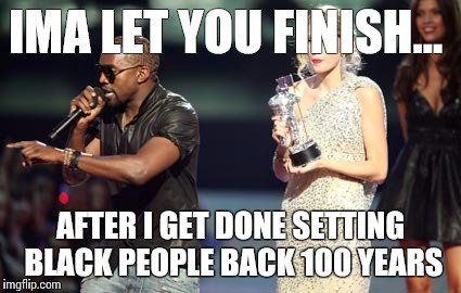 Interupting Kanye |  IMA LET YOU FINISH... AFTER I GET DONE SETTING BLACK PEOPLE BACK 100 YEARS | image tagged in memes,interupting kanye | made w/ Imgflip meme maker