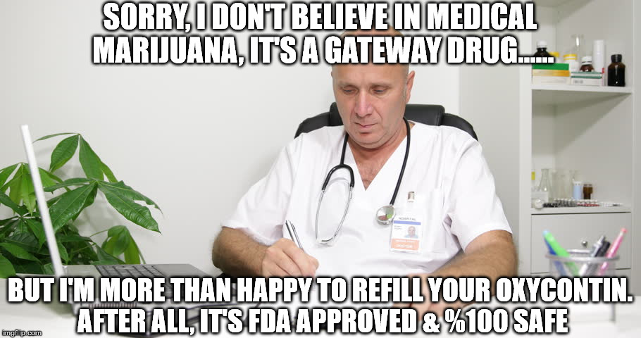 Medical Marijuana | SORRY, I DON'T BELIEVE IN MEDICAL MARIJUANA, IT'S A GATEWAY DRUG...... BUT I'M MORE THAN HAPPY TO REFILL YOUR OXYCONTIN. AFTER ALL, IT'S FDA | image tagged in drugs,marijuana,medical marijuana,funny,funny memes | made w/ Imgflip meme maker