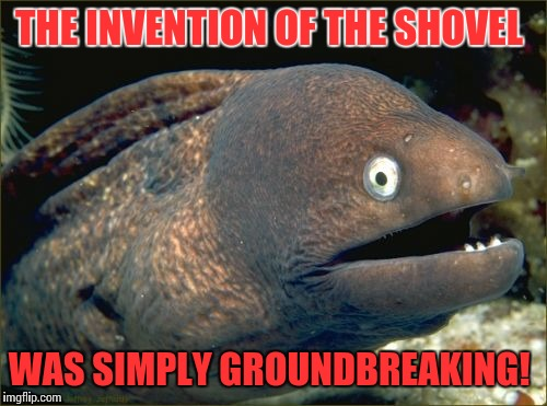 Bad Joke Eel Meme | THE INVENTION OF THE SHOVEL WAS SIMPLY GROUNDBREAKING! | image tagged in memes,bad joke eel | made w/ Imgflip meme maker