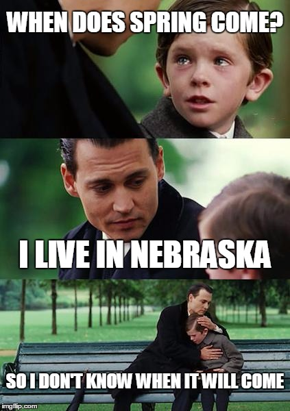 Finding Neverland Meme | WHEN DOES SPRING COME? I LIVE IN NEBRASKA SO I DON'T KNOW WHEN IT WILL COME | image tagged in memes,finding neverland | made w/ Imgflip meme maker