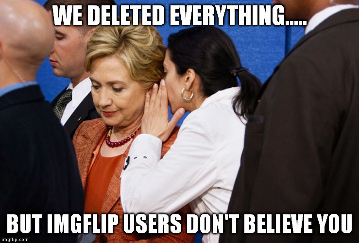 WE DELETED EVERYTHING..... BUT IMGFLIP USERS DON'T BELIEVE YOU | made w/ Imgflip meme maker