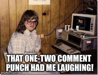 Hacker Girl | THAT ONE-TWO COMMENT PUNCH HAD ME LAUGHING! | image tagged in hacker girl | made w/ Imgflip meme maker