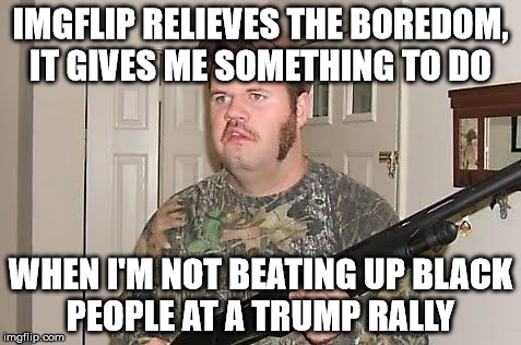 Redneck wonder |  IMGFLIP RELIEVES THE BOREDOM, IT GIVES ME SOMETHING TO DO; WHEN I'M NOT BEATING UP BLACK PEOPLE AT A TRUMP RALLY | image tagged in redneck wonder | made w/ Imgflip meme maker