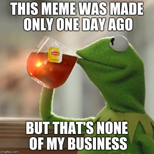 But Thats None Of My Business Meme | THIS MEME WAS MADE ONLY ONE DAY AGO BUT THAT'S NONE OF MY BUSINESS | image tagged in memes,but thats none of my business,kermit the frog | made w/ Imgflip meme maker