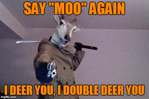 "SAY ""MOO"" AGAIN I DEER YOU, I DOUBLE DEER YOU 