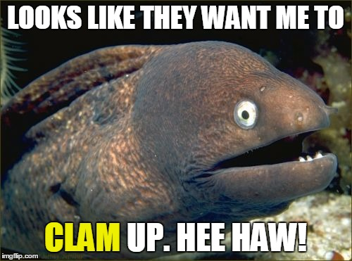 LOOKS LIKE THEY WANT ME TO CLAM UP. HEE HAW! CLAM | made w/ Imgflip meme maker