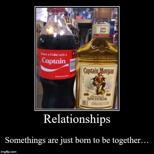 A good mix | Relationships | Somethings are just born to be together… | image tagged in demotivationals,relationships,coke,captain,bar | made w/ Imgflip demotivational maker